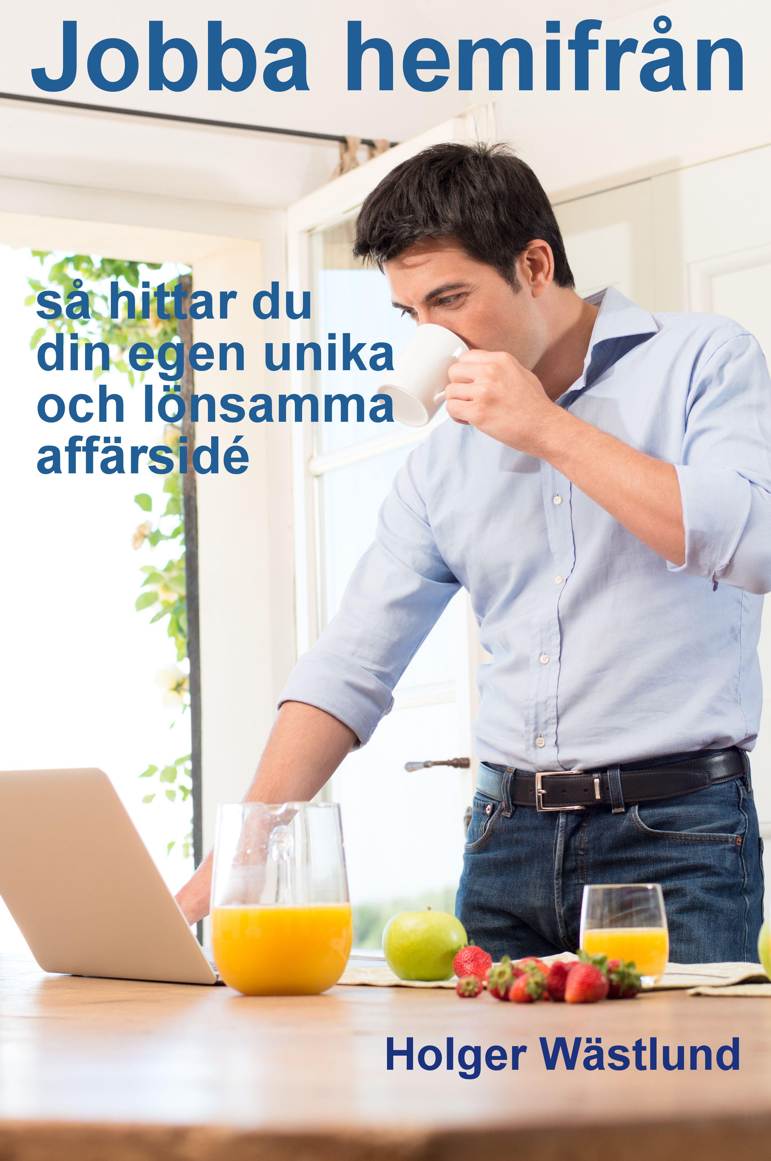 Jobba hemifrån : så här hittar du din egen unika och lönsamma affärsidé av Holger Wästlund