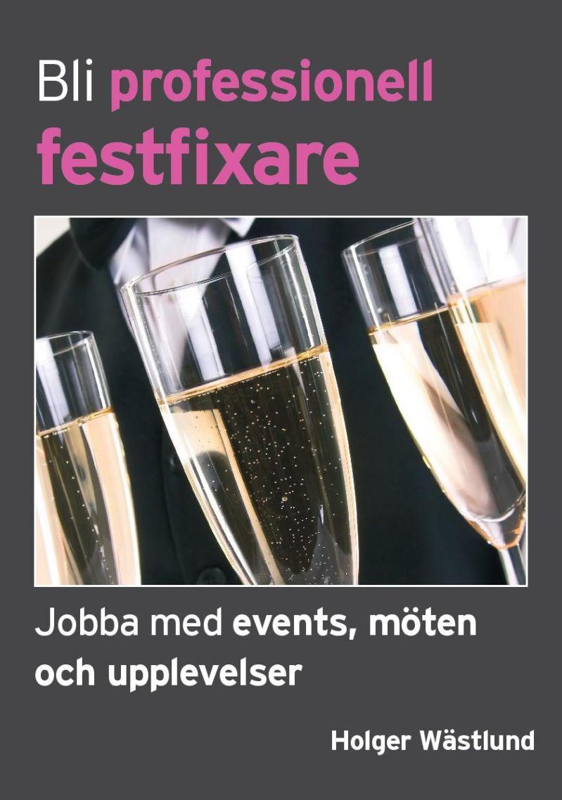Bli professionell festfixare : jobba med events, möten och upplevelser av Holger Wästlund